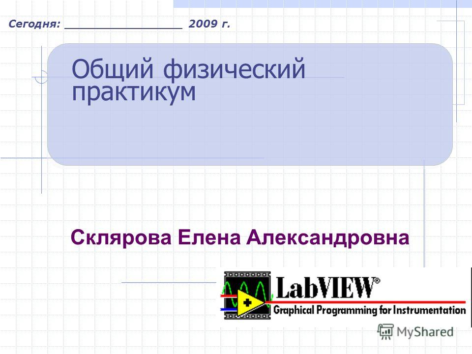 Сегодня: ________________ 2009 г. Общий физический практикум Склярова Елена Александровна