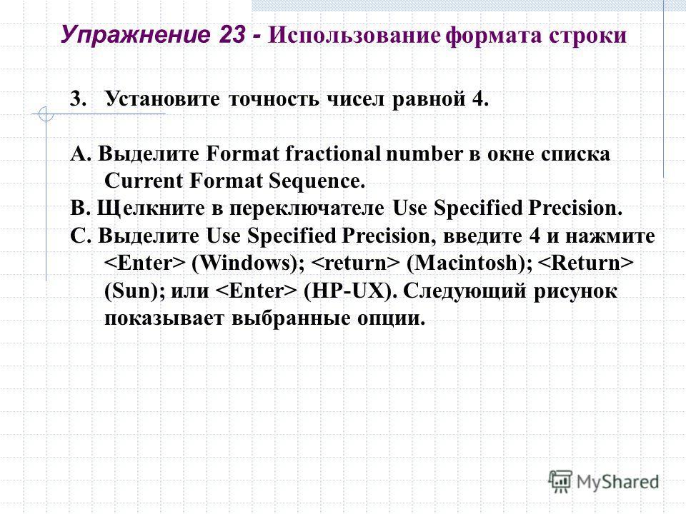 3.Установите точность чисел равной 4. A. Выделите Format fractional number в окне списка Current Format Sequence. B. Щелкните в переключателе Use Specified Precision. C. Выделите Use Specified Precision, введите 4 и нажмите (Windows); (Macintosh); (S