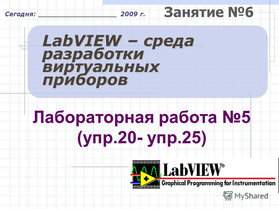 Занятие 6 Сегодня: __________________ 2009 г. LabVIEW – среда разработки виртуальных приборов Лабораторная работа 5 (упр.20- упр.25)