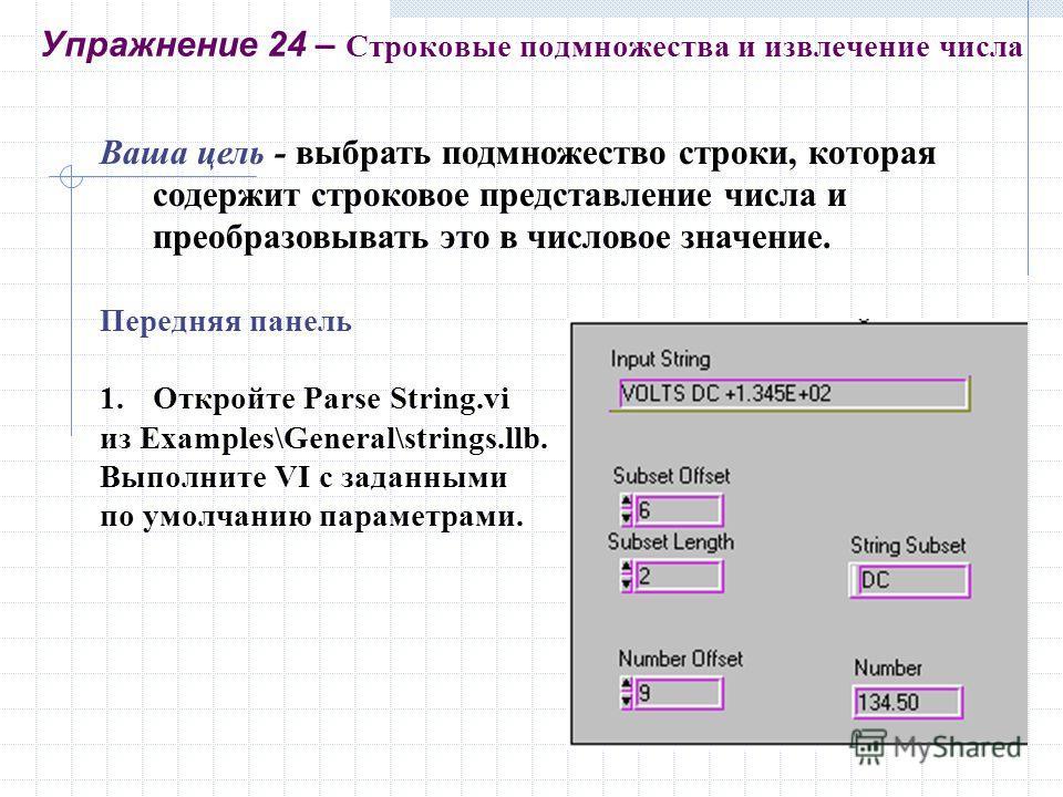 Ваша цель - выбрать подмножество строки, которая содержит строковое представление числа и преобразовывать это в числовое значение. Передняя панель 1.Откройте Parse String.vi из Examples\General\strings.llb. Выполните VI с заданными по умолчанию парам