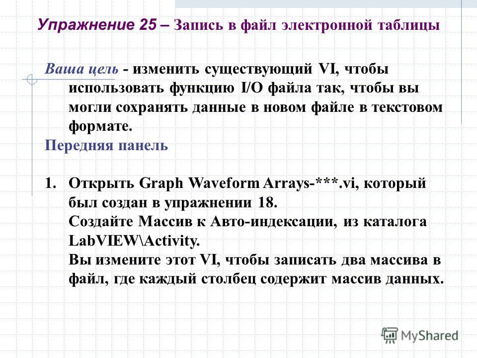 Ваша цель - изменить существующий VI, чтобы использовать функцию I/O файла так, чтобы вы могли сохранять данные в новом файле в текстовом формате. Передняя панель 1.Открыть Graph Waveform Arrays-***.vi, который был создан в упражнении 18. Создайте Ма