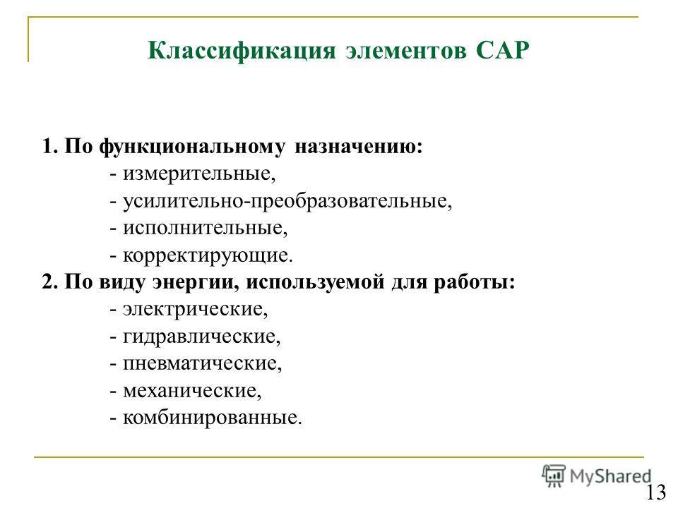 Классификация элементов САР 1. По функциональному назначению: - измерительные, - усилительно-преобразовательные, - исполнительные, - корректирующие. 2. По виду энергии, используемой для работы: - электрические, - гидравлические, - пневматические, - м