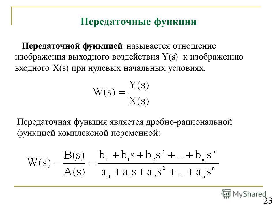 Передаточные функции Передаточной функцией называется отношение изображения выходного воздействия Y(s) к изображению входного X(s) при нулевых начальных условиях. Передаточная функция является дробно-рациональной функцией комплексной переменной: 23