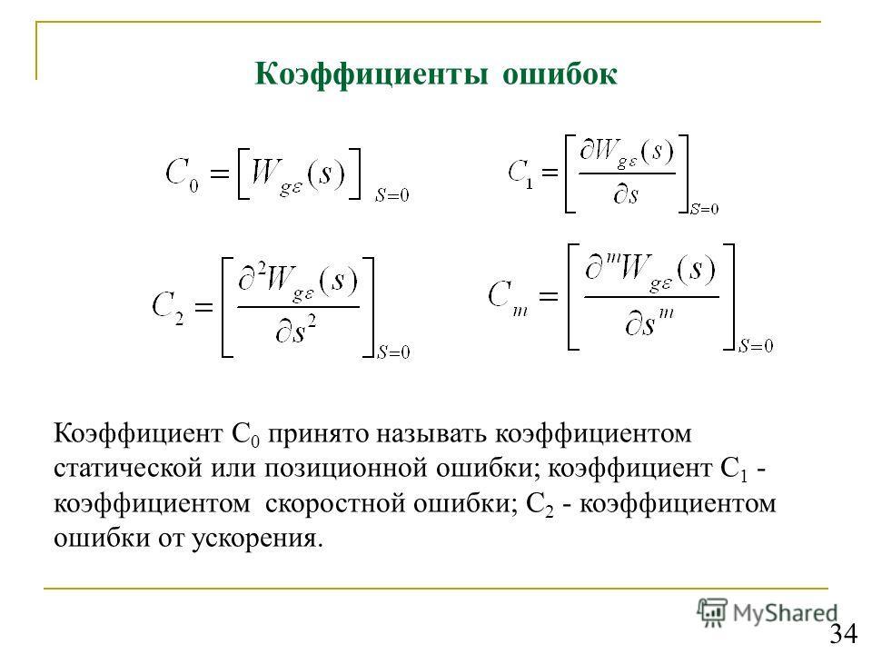 Коэффициенты ошибок Коэффициент С 0 принято называть коэффициентом статической или позиционной ошибки; коэффициент С 1 - коэффициентом скоростной ошибки; С 2 - коэффициентом ошибки от ускорения. 34