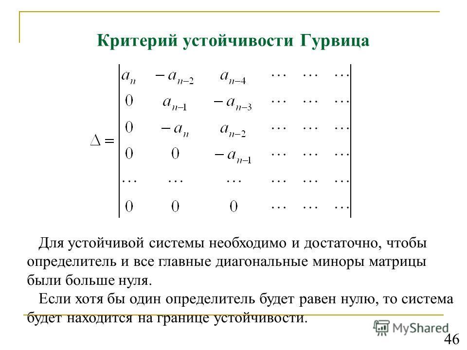 Критерий устойчивости Гурвица Для устойчивой системы необходимо и достаточно, чтобы определитель и все главные диагональные миноры матрицы были больше нуля. Если хотя бы один определитель будет равен нулю, то система будет находится на границе устойч