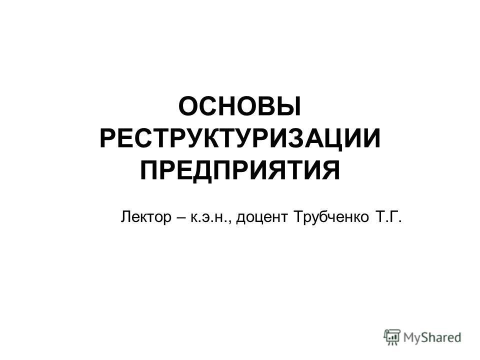 ОСНОВЫ РЕСТРУКТУРИЗАЦИИ ПРЕДПРИЯТИЯ Лектор – к.э.н., доцент Трубченко Т.Г.