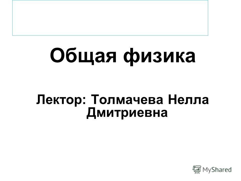 Общая физика Лектор: Толмачева Нелла Дмитриевна