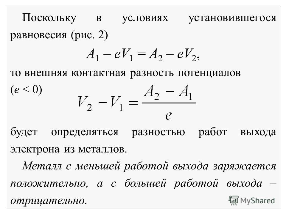 Поскольку в условиях установившегося равновесия (рис. 2) А 1 – eV 1 = A 2 – eV 2, то внешняя контактная разность потенциалов (е < 0) будет определяться разностью работ выхода электрона из металлов. Металл с меньшей работой выхода заряжается положител