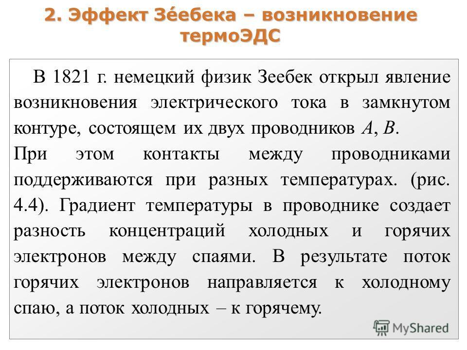 2. Эффект Зéебека – возникновение термоЭДС В 1821 г. немецкий физик Зеебек открыл явление возникновения электрического тока в замкнутом контуре, состоящем их двух проводников А, В. При этом контакты между проводниками поддерживаются при разных темпер