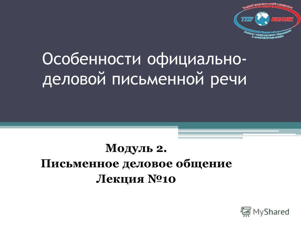 Особенности официально- деловой письменной речи Модуль 2. Письменное деловое общение Лекция 10