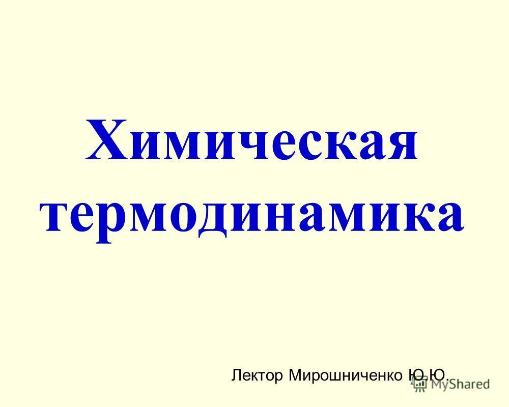 Химическая термодинамика Лектор Мирошниченко Ю.Ю.