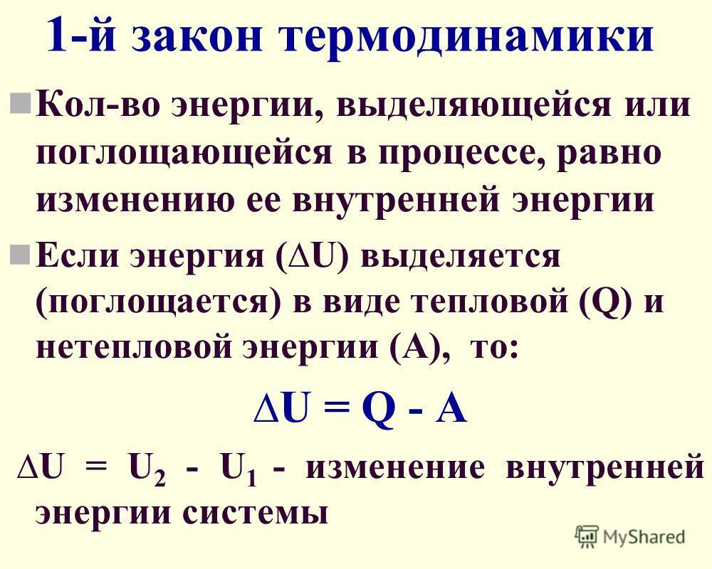 1-й закон термодинамики Кол-во энергии, выделяющейся или поглощающейся в процессе, равно изменению ее внутренней энергии Если энергия ( U) выделяется (поглощается) в виде тепловой (Q) и нетепловой энергии (A), то: U = Q - A U = U 2 - U 1 - изменение
