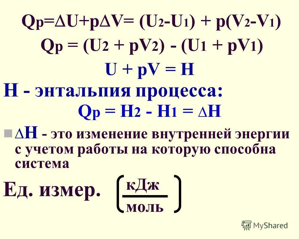 Q p = U+p V= (U 2 -U 1 ) + p(V 2 -V 1 ) Q p = (U 2 + pV 2 ) - (U 1 + pV 1 ) U + pV = Н H - энтальпия процесса: Q p = H 2 - H 1 = H H - это изменение внутренней энергии с учетом работы на которую способна система кДж моль Ед. измер.