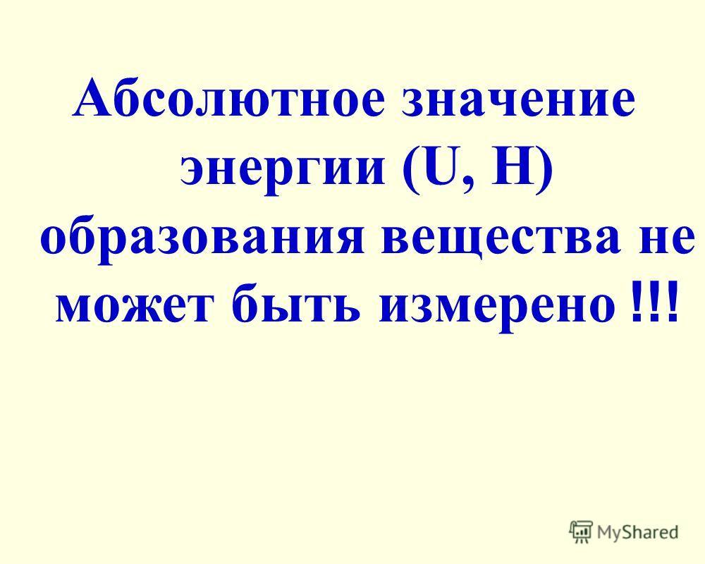 Абсолютное значение энергии (U, H) образования вещества не может быть измерено !!!