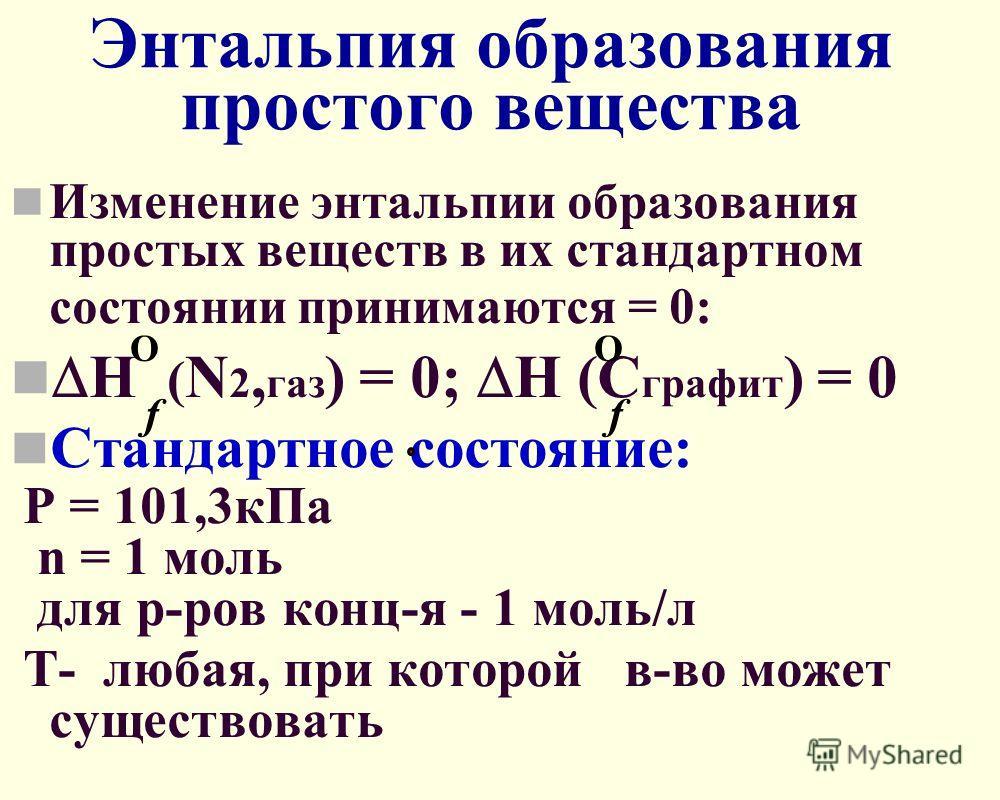 Энтальпия образования простого вещества Изменение энтальпии образования простых веществ в их стандартном состоянии принимаются = 0: H ( N 2, газ ) = 0; H (С графит ) = 0 Стандартное состояние: Р = 101,3кПа n = 1 моль для р-ров конц-я - 1 моль/л Т- лю