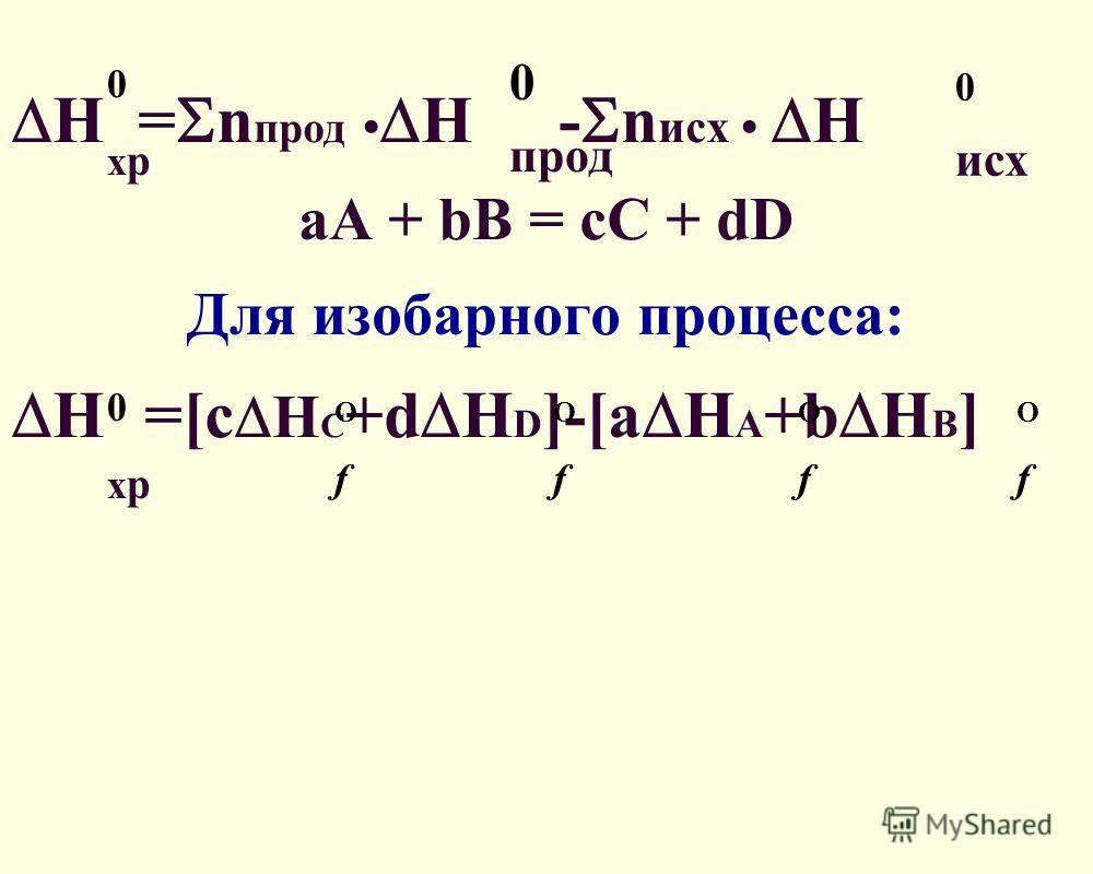 Н = n прод H - n исх Н aA + bB = cC + dD Для изобарного процесса: H =[c H C +d H D ]-[a H A +b H B ] ОfОf ОfОf ОfОf ОfОf 0хр0хр 0 прод 0 исх 0хр0хр