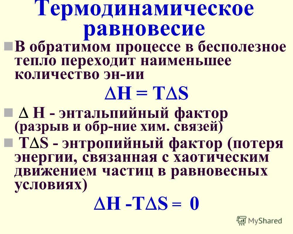 Термодинамическое равновесие В обратимом процессе в бесполезное тепло переходит наименьшее количество эн-ии Н = Т S Н - энтальпийный фактор (разрыв и обр-ние хим. связей) Т S - энтропийный фактор (потеря энергии, связанная с хаотическим движением час