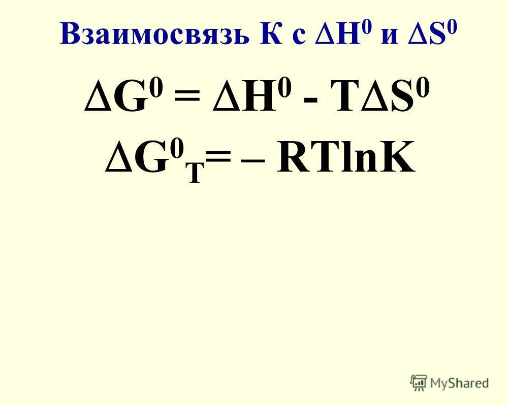 Взаимосвязь К с Н 0 и S 0 G 0 = Н 0 - Т S 0 G 0 Т = – RTlnK