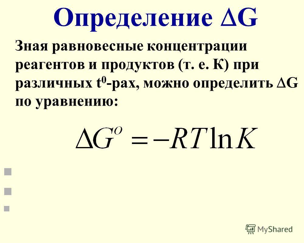 Определение G Зная равновесные концентрации реагентов и продуктов (т. е. К) при различных t 0 -рах, можно определить G по уравнению:
