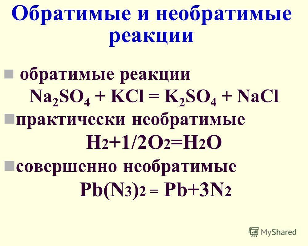 Обратимые и необратимые реакции обратимые реакции Na 2 SO 4 + KCl = K 2 SO 4 + NaCl практически необратимые Н 2 +1/2О 2 =Н 2 О совершенно необратимые Pb(N 3 ) 2 = Pb+3N 2
