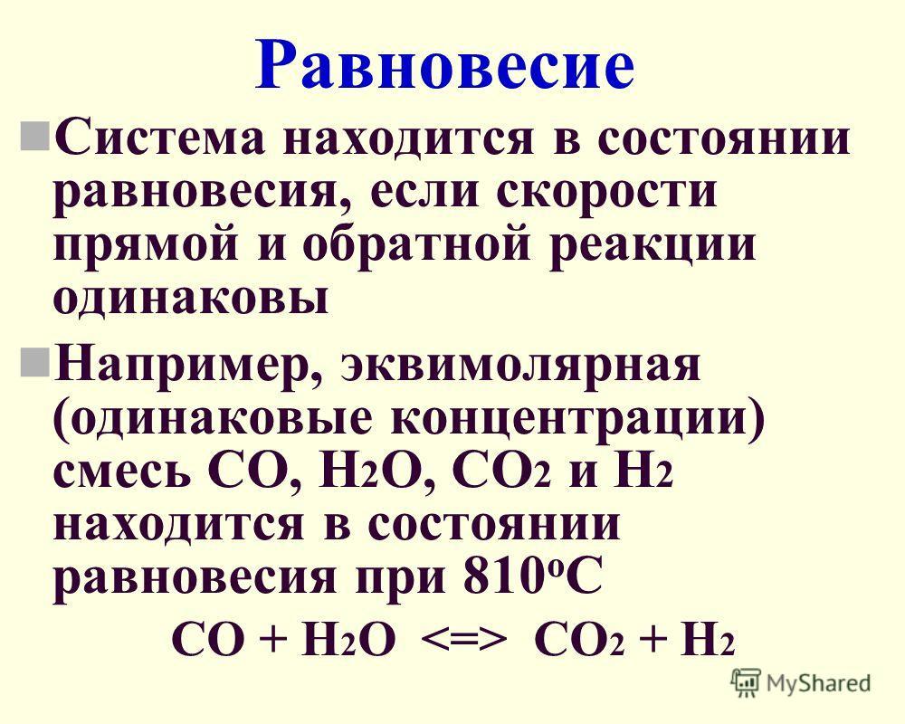 Равновесие Система находится в состоянии равновесия, если скорости прямой и обратной реакции одинаковы Например, эквимолярная (одинаковые концентрации) смесь СО, Н 2 О, СО 2 и Н 2 находится в состоянии равновесия при 810 о С СО + Н 2 О СО 2 + Н 2