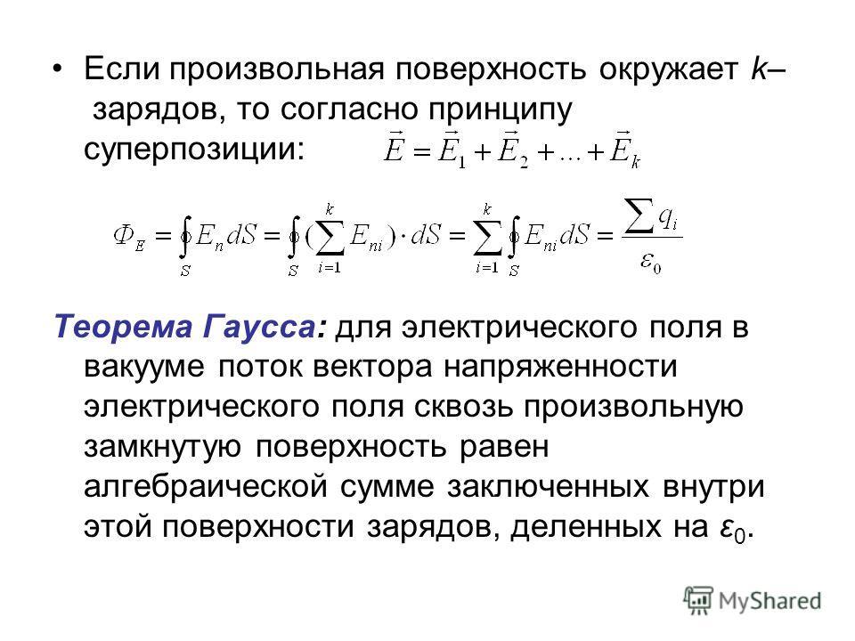 Если произвольная поверхность окружает k– зарядов, то согласно принципу суперпозиции: Теорема Гаусса: для электрического поля в вакууме поток вектора напряженности электрического поля сквозь произвольную замкнутую поверхность равен алгебраической сум