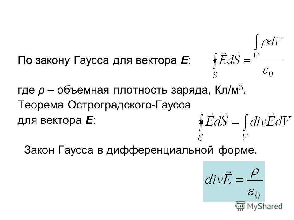 По закону Гаусса для вектора Е: где ρ – объемная плотность заряда, Кл/м 3. Теорема Остроградского-Гаусса для вектора Е: Закон Гаусса в дифференциальной форме.