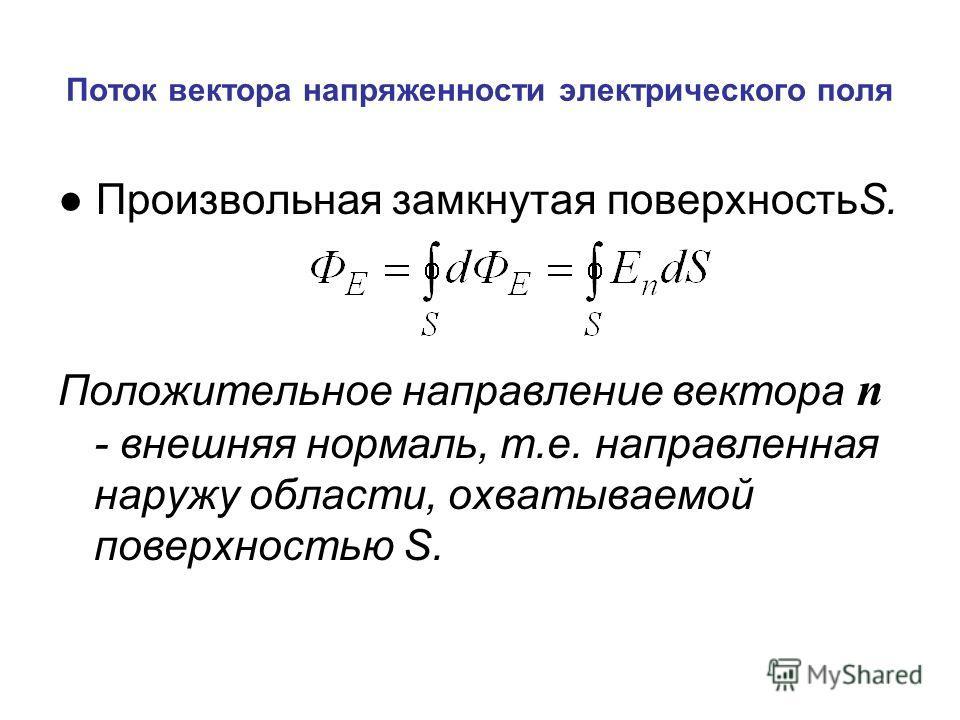 Поток вектора напряженности электрического поля Произвольная замкнутая поверхностьS. Положительное направление вектора n - внешняя нормаль, т.е. направленная наружу области, охватываемой поверхностью S.