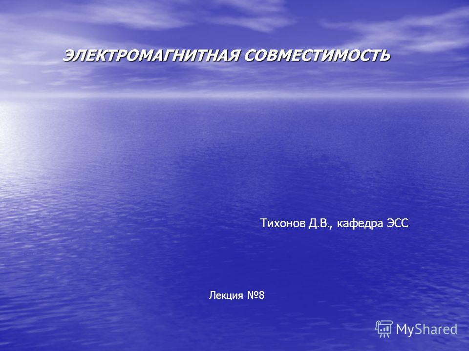 ЭЛЕКТРОМАГНИТНАЯ СОВМЕСТИМОСТЬ Тихонов Д.В., кафедра ЭСС Лекция 8