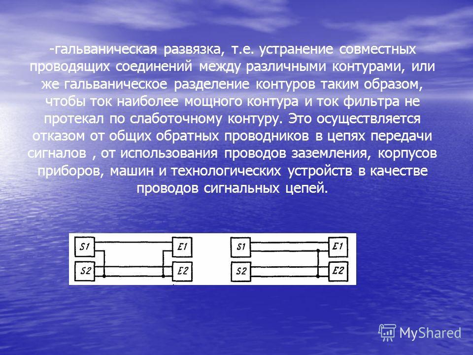 -гальваническая развязка, т.е. устранение совместных проводящих соединений между различными контурами, или же гальваническое разделение контуров таким образом, чтобы ток наиболее мощного контура и ток фильтра не протекал по слаботочному контуру. Это