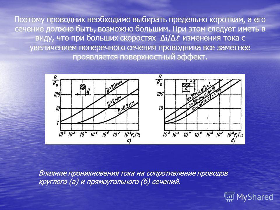 Поэтому проводник необходимо выбирать предельно коротким, а его сечение должно быть, возможно большим. При этом следует иметь в виду, что при больших скоростях Δ i /Δt изменения тока с увеличением поперечного сечения проводника все заметнее проявляет