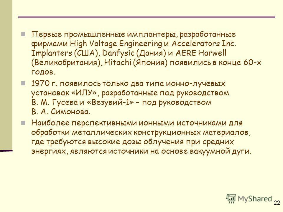 22 Первые промышленные имплантеры, разработанные фирмами High Voltage Engineering и Accelerators Inc. Implanters (США), Danfysic (Дания) и AERE Harwell (Великобритания), Hitachi (Япония) появились в конце 60-х годов. 1970 г. появилось только два типа