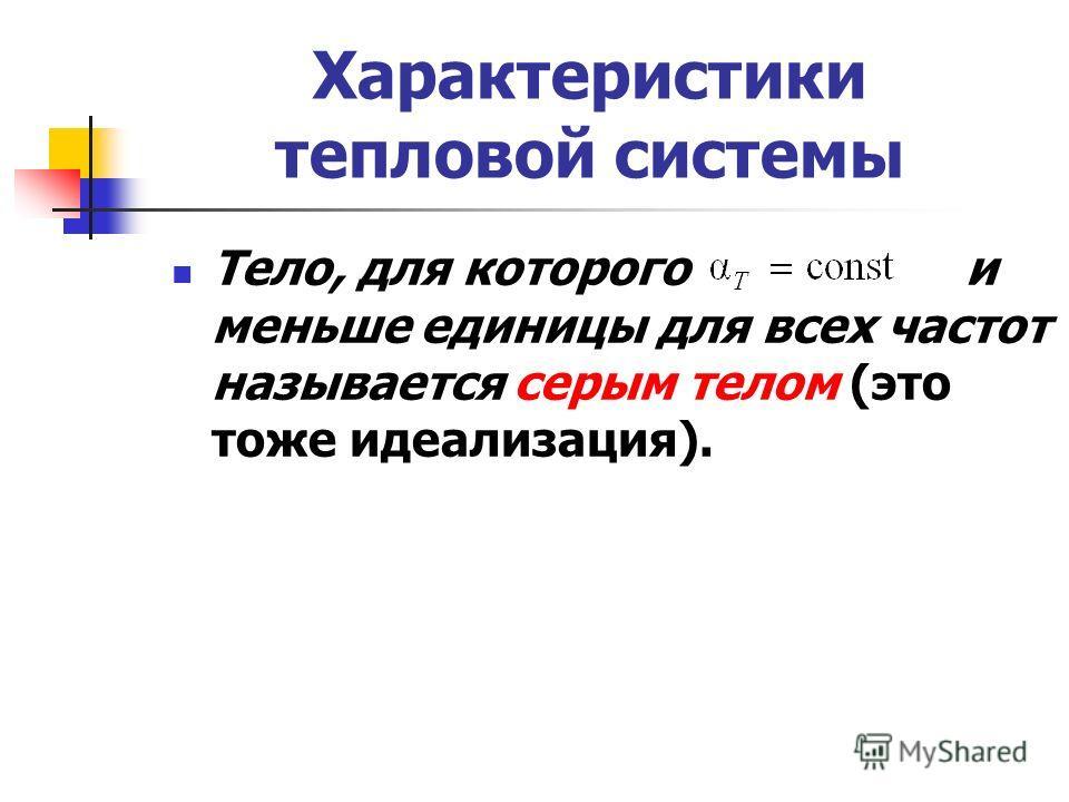 Характеристики тепловой системы Тело, для которого и меньше единицы для всех частот называется серым телом (это тоже идеализация).