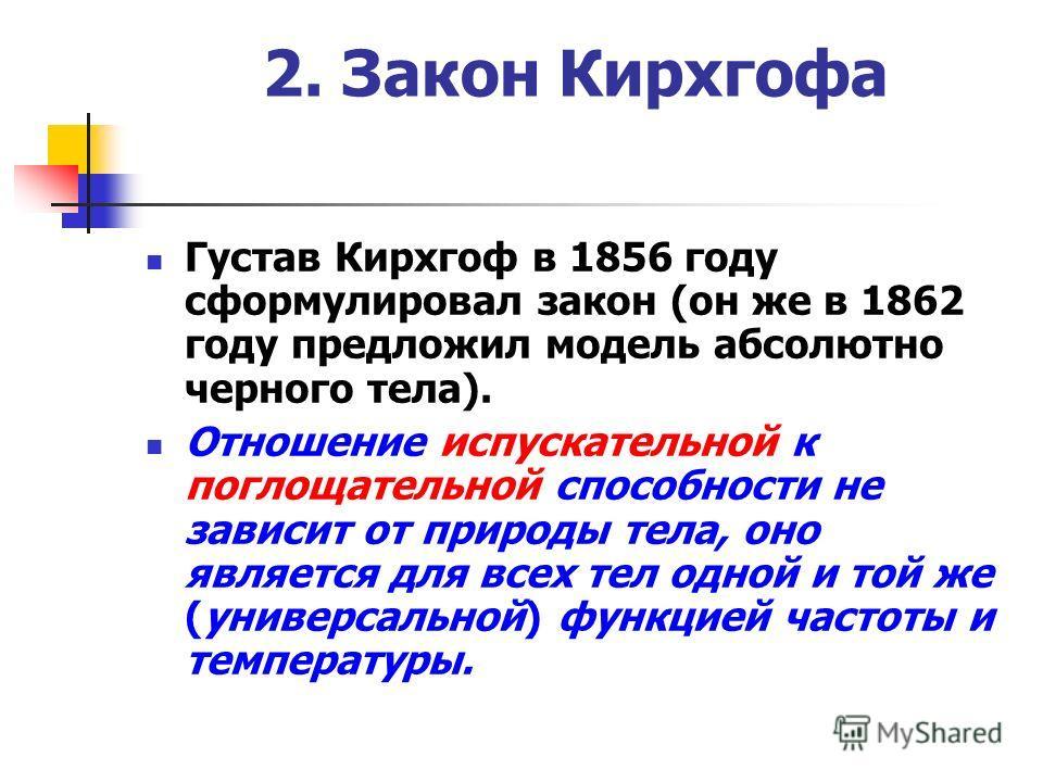 2. Закон Кирхгофа Густав Кирхгоф в 1856 году сформулировал закон (он же в 1862 году предложил модель абсолютно черного тела). Отношение испускательной к поглощательной способности не зависит от природы тела, оно является для всех тел одной и той же (