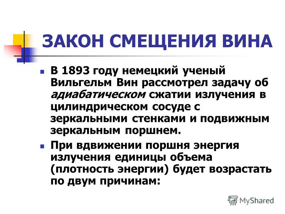 ЗАКОН СМЕЩЕНИЯ ВИНА В 1893 году немецкий ученый Вильгельм Вин рассмотрел задачу об адиабатическом сжатии излучения в цилиндрическом сосуде с зеркальными стенками и подвижным зеркальным поршнем. При вдвижении поршня энергия излучения единицы объема (п