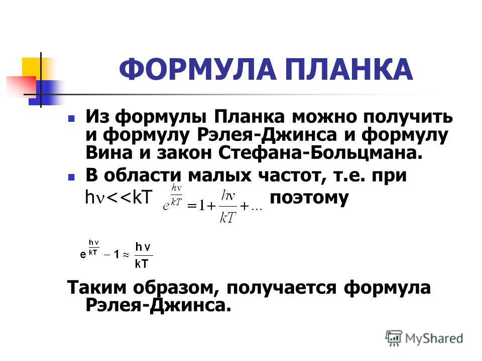 ФОРМУЛА ПЛАНКА Из формулы Планка можно получить и формулу Рэлея-Джинса и формулу Вина и закон Стефана-Больцмана. В области малых частот, т.е. при h