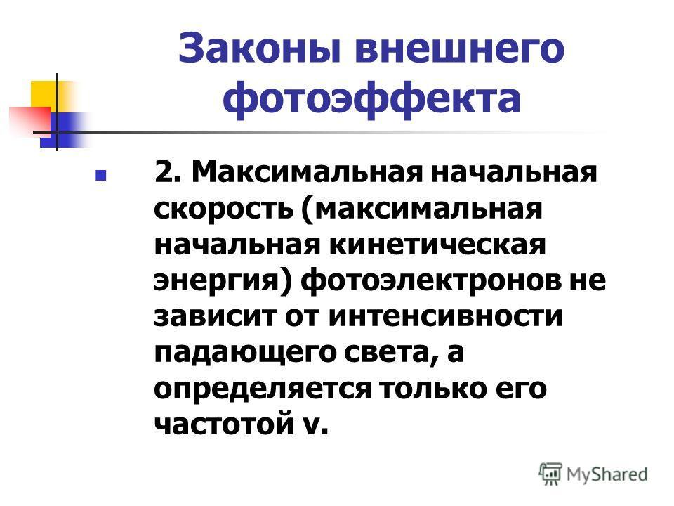 Законы внешнего фотоэффекта 2. Максимальная начальная скорость (максимальная начальная кинетическая энергия) фотоэлектронов не зависит от интенсивности падающего света, а определяется только его частотой ν.