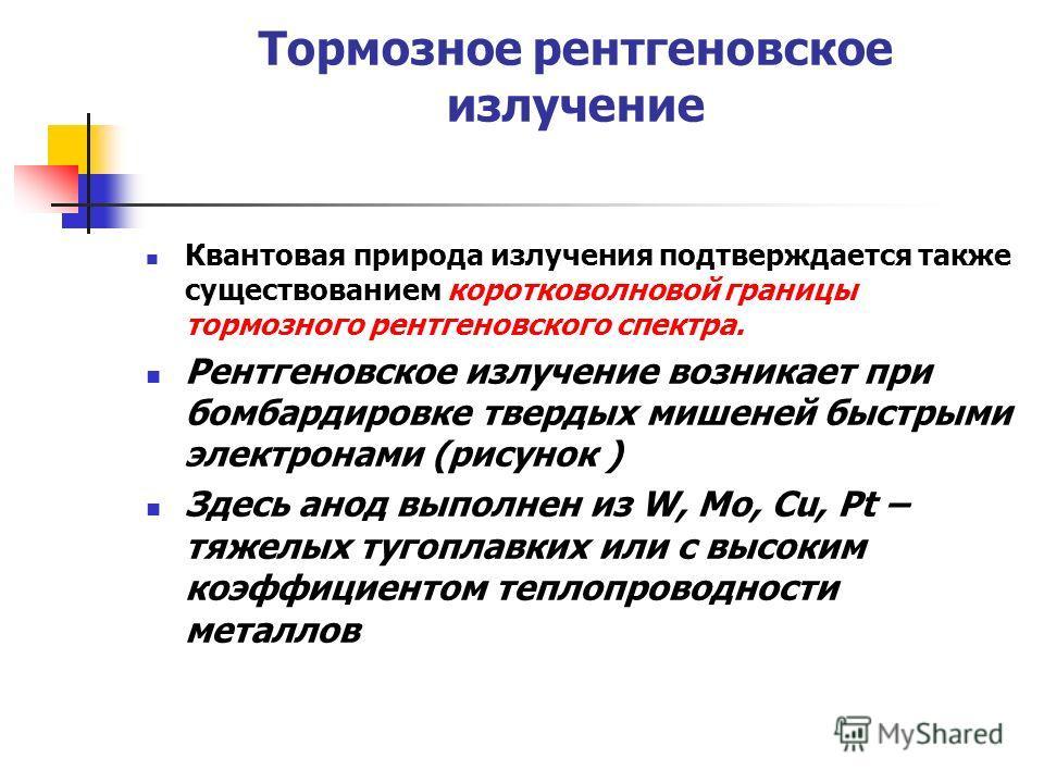 Тормозное рентгеновское излучение Квантовая природа излучения подтверждается также существованием коротковолновой границы тормозного рентгеновского спектра. Рентгеновское излучение возникает при бомбардировке твердых мишеней быстрыми электронами (рис