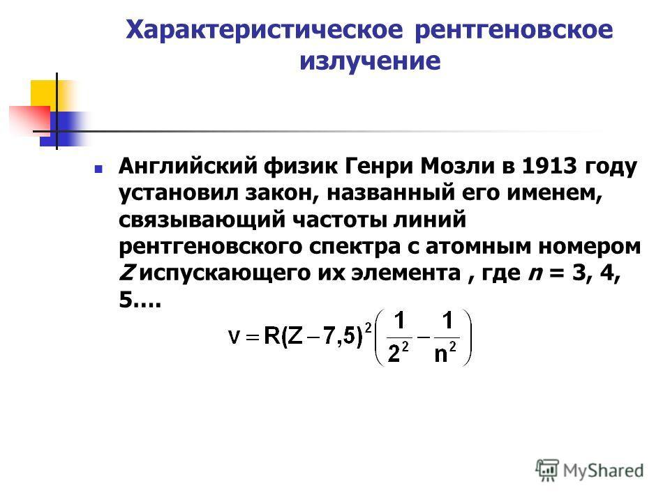 Характеристическое рентгеновское излучение Английский физик Генри Мозли в 1913 году установил закон, названный его именем, связывающий частоты линий рентгеновского спектра с атомным номером Z испускающего их элемента, где n = 3, 4, 5….