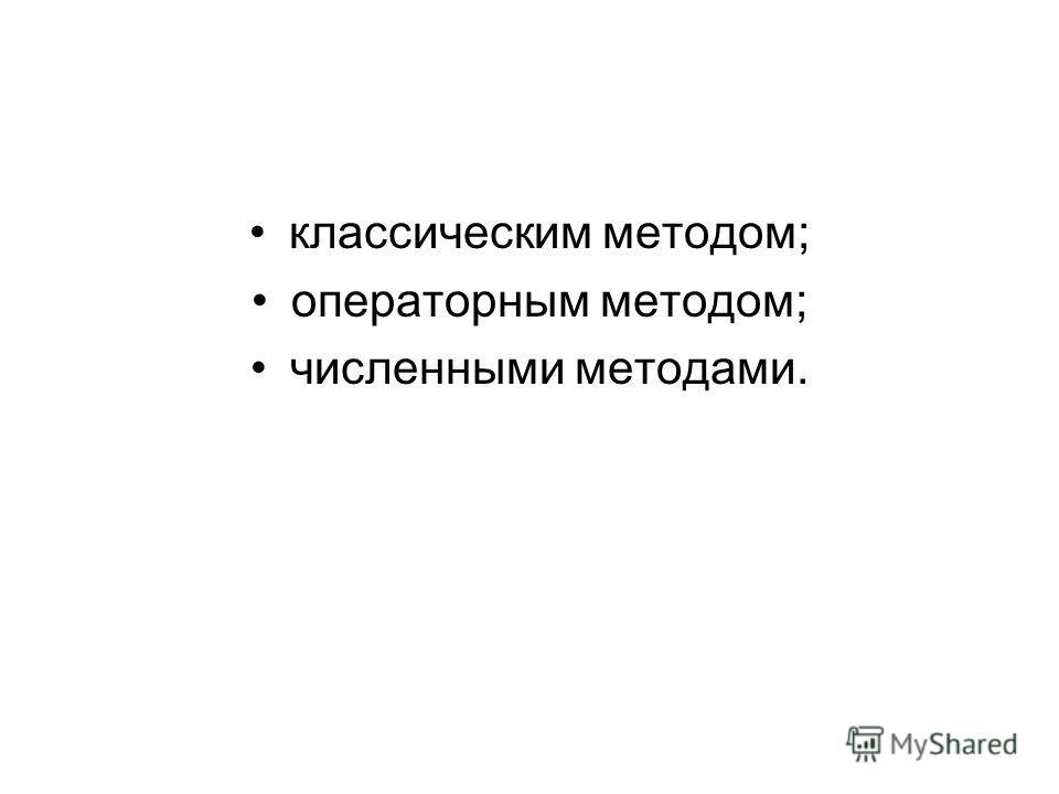 классическим методом; операторным методом; численными методами.