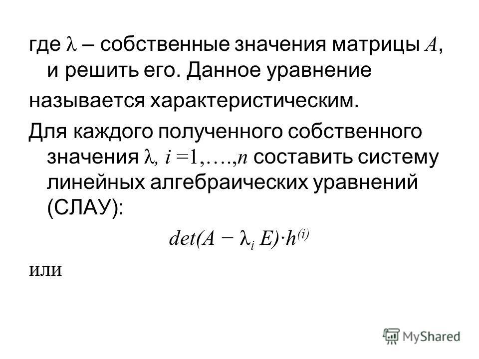 где λ – собственные значения матрицы A, и решить его. Данное уравнение называется характеристическим. Для каждого полученного собственного значения λ, i =1,….,n составить систему линейных алгебраических уравнений (СЛАУ): det(A λ i E)·h (i) или