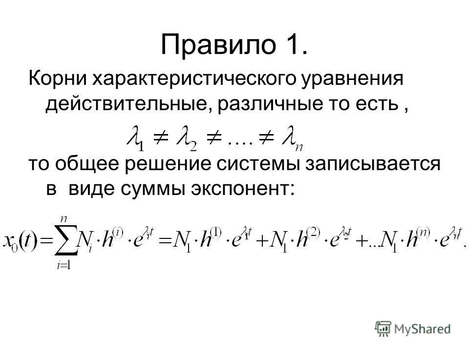 Правило 1. Корни характеристического уравнения действительные, различные то есть, то общее решение системы записывается в виде суммы экспонент: