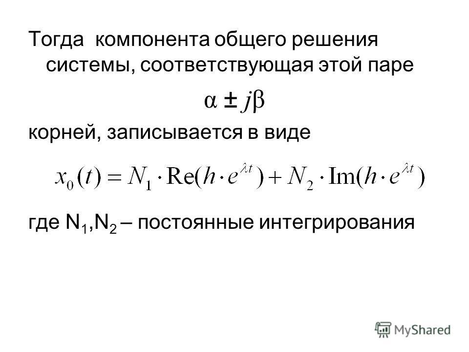 Тогда компонента общего решения системы, соответствующая этой паре α ± jβ корней, записывается в виде где N 1,N 2 – постоянные интегрирования