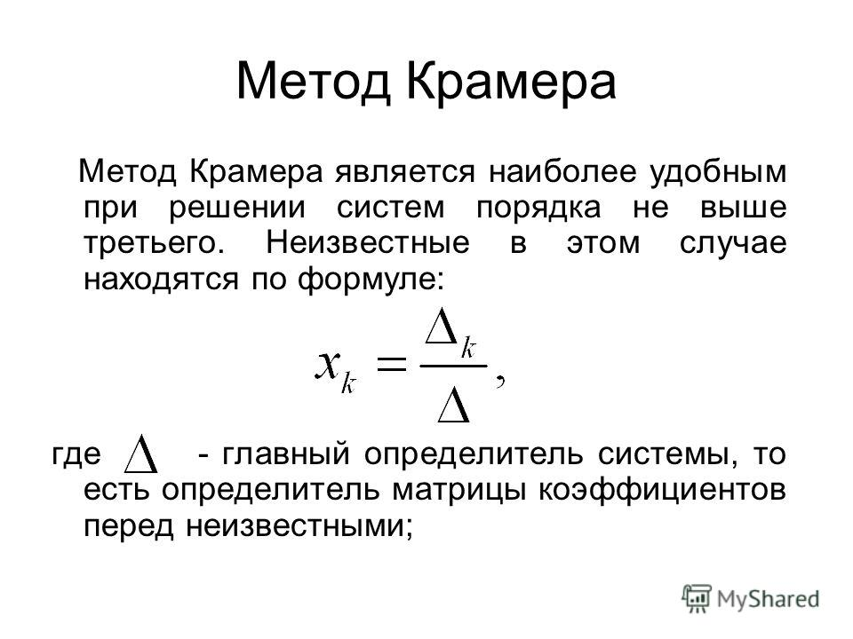 Метод Крамера Метод Крамера является наиболее удобным при решении систем порядка не выше третьего. Неизвестные в этом случае находятся по формуле: где - главный определитель системы, то есть определитель матрицы коэффициентов перед неизвестными;