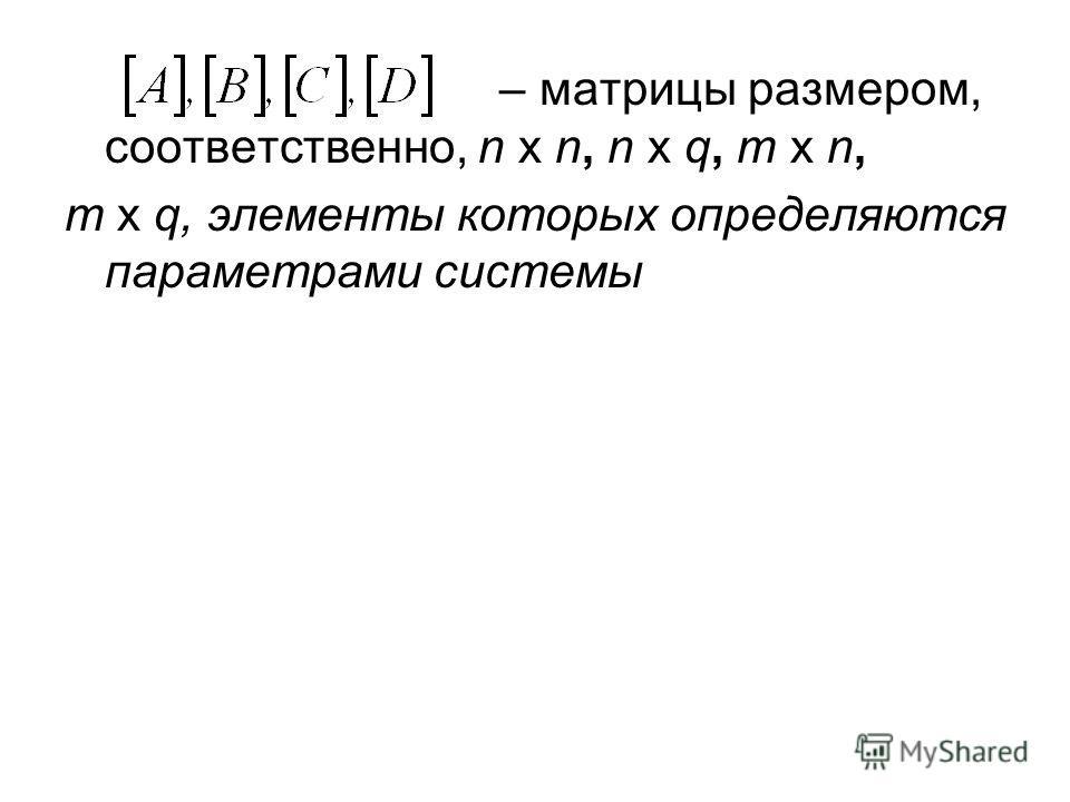 – матрицы размером, соответственно, n х n, n х q, m x n, m x q, элементы которых определяются параметрами системы