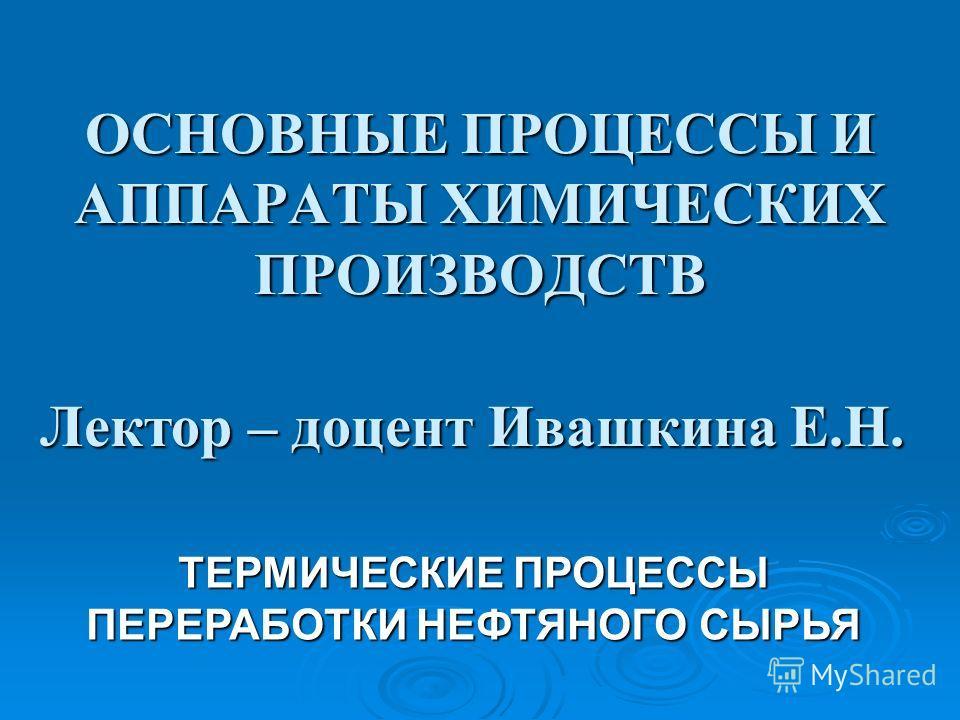 ОСНОВНЫЕ ПРОЦЕССЫ И АППАРАТЫ ХИМИЧЕСКИХ ПРОИЗВОДСТВ Лектор – доцент Ивашкина Е.Н. ТЕРМИЧЕСКИЕ ПРОЦЕССЫ ПЕРЕРАБОТКИ НЕФТЯНОГО СЫРЬЯ