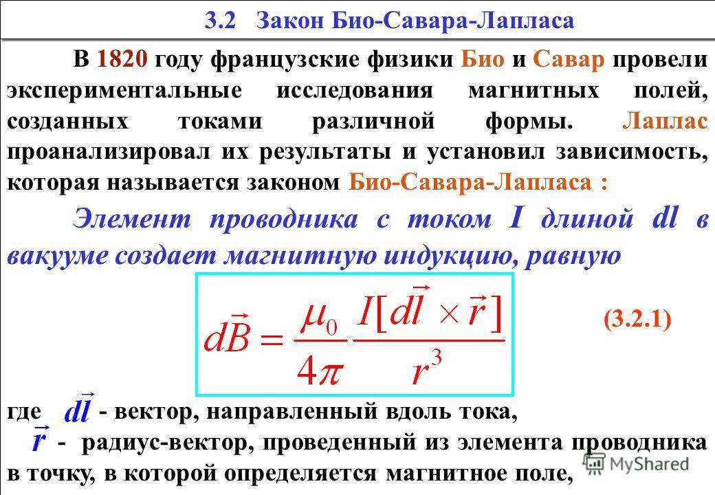 В 1820 году французские физики Био и Савар провели экспериментальные исследования магнитных полей, созданных токами различной формы. Лаплас проанализировал их результаты и установил зависимость, которая называется законом Био-Савара-Лапласа : Элемент
