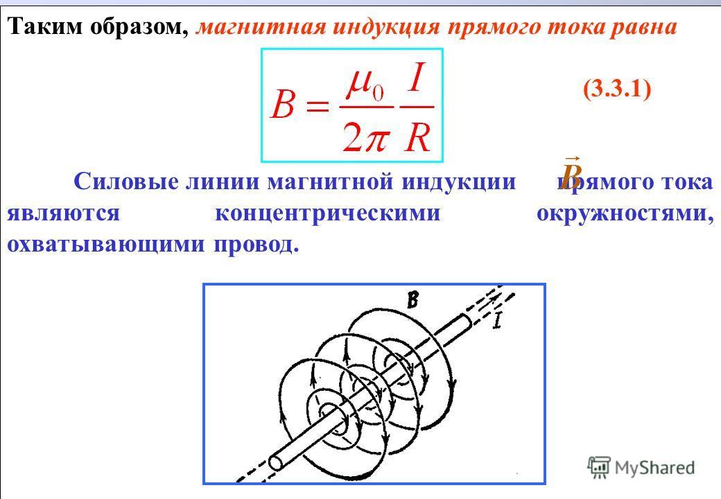 Таким образом, магнитная индукция прямого тока равна (3.3.1) Силовые линии магнитной индукции прямого тока являются концентрическими окружностями, охватывающими провод. Таким образом, магнитная индукция прямого тока равна (3.3.1) Силовые линии магнит