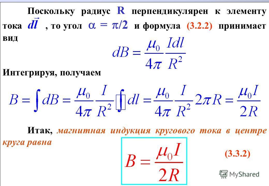 Поскольку радиус R перпендикулярен к элементу тока, то угол = /2 и формула (3.2.2) принимает вид Интегрируя, получаем Итак, магнитная индукция кругового тока в центре круга равна (3.3.2) Поскольку радиус R перпендикулярен к элементу тока, то угол = /