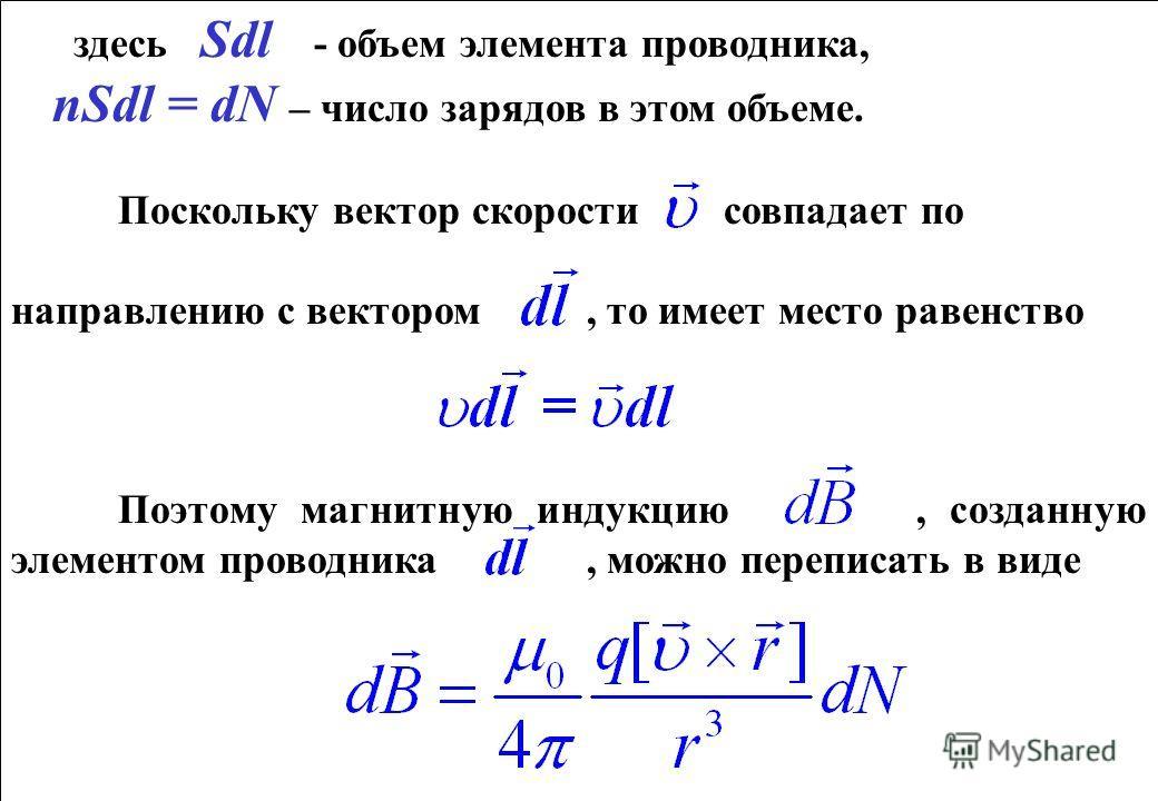 здесь Sdl - объем элемента проводника, nSdl = dN – число зарядов в этом объеме. Поскольку вектор скорости совпадает по направлению с вектором, то имеет место равенство Поэтому магнитную индукцию, созданную элементом проводника, можно переписать в вид